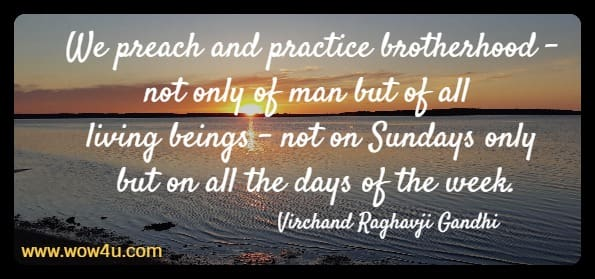 We preach and practice brotherhood - not only of man but of all living beings  - not on Sundays only but on all the days of the week. Virchand Raghavji Gandhi