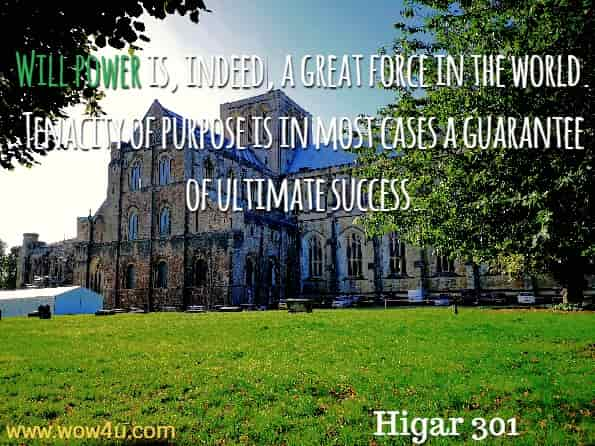Will power is, indeed, a great force in the world. Tenacity of purpose is in most cases a guarantee of ultimate success. Higar 301, Ultimate Positive Thoughts About Life