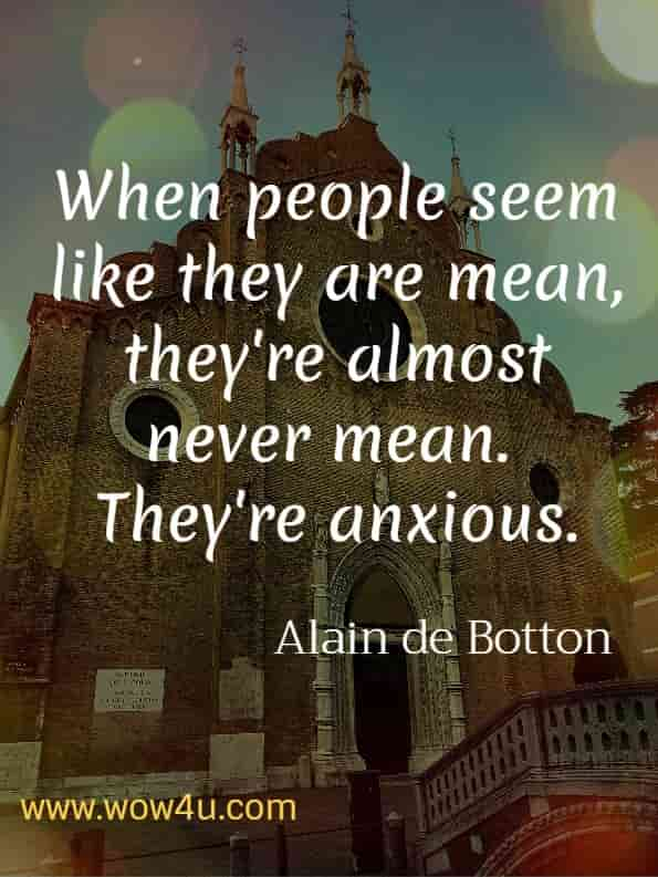 When people seem like they are mean, they're almost certainly never mean.  They're anxious.  Alain de Botton