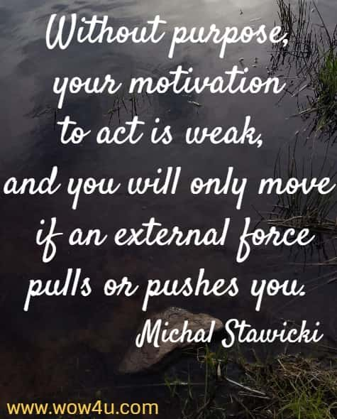 Without purpose, your motivation to act is weak, and you will only move if an external force pulls or pushes you.   Michal Stawicki