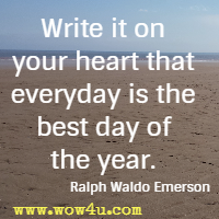 Write it on your heart that everyday is the best day of the year. Ralph Waldo Emerson