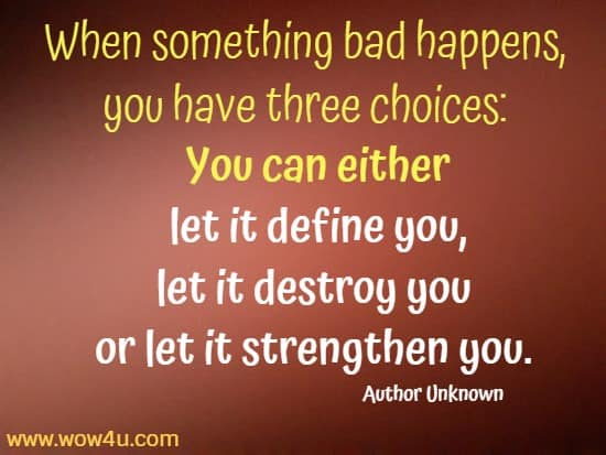 When something bad happens, you have three choices:  You can either let it define you, let it destroy you or let it strengthen you. Author Unknown