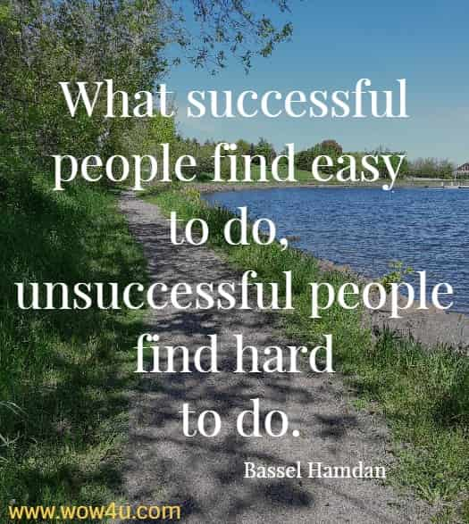What successful people find easy to do, unsuccessful people find hard to do. Bassel Hamdan