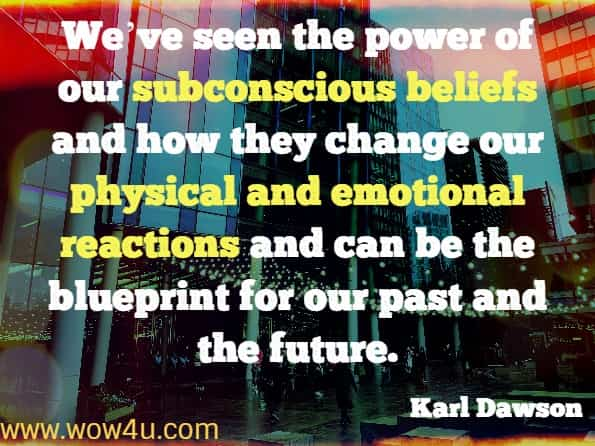 We've seen the power of our subconscious beliefs and how they change our physical and emotional reactions and can be the blueprint for our past and the future. Karl Dawson, Transform Your Beliefs, Transform Your Life.