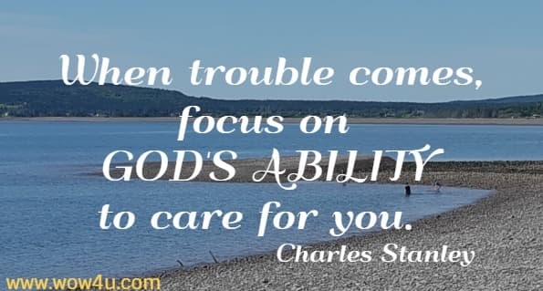 When trouble comes, focus on GOD'S ABILITY to care for you.    Charles Stanley