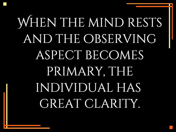 When the mind rests and the observing aspect becomes primary, the individual has great clarity.Richard. L Haight, Inspirience