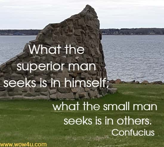 What the superior man seeks is in himself;  what the small man seeks is in others. Confucius