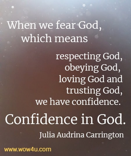 When we fear God, which means respecting God, obeying God, loving God and trusting God, we have confidence.  Confidence in God.     Julia Audrina Carrington