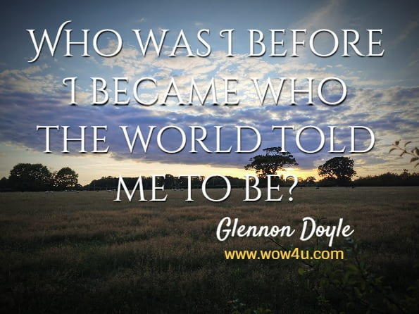 Who was I before I became who the world told me to be? Glennon Doyle, Untamed