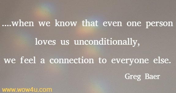 ....when we know that even one person loves us unconditionally, we feel a connection to everyone else.  Greg Baer