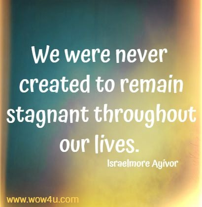 We were never created to remain stagnant throughout our lives.  Israelmore Ayivor