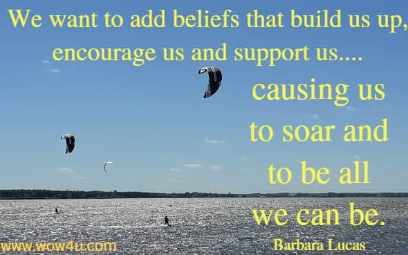 We want to add beliefs that build us up, encourage us and support us.... causing us to soar and to be all we can be. Barbara Lucas