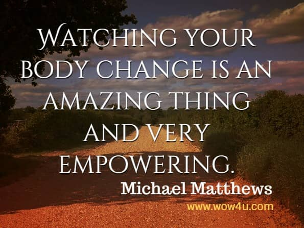 Watching your body change is an amazing thing and very empowering. Michael Matthews, Thinner Leaner Stronger