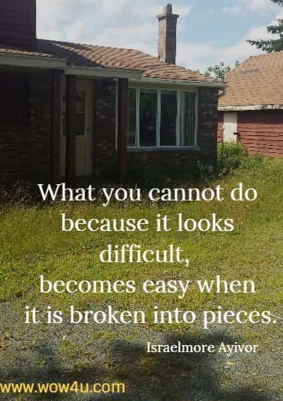 What you cannot do because it looks difficult, becomes easy when it is broken into pieces. Israelmore Ayivor
