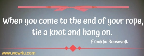 When you come to the end of your rope, tie a knot and hang on.   Franklin Roosevelt