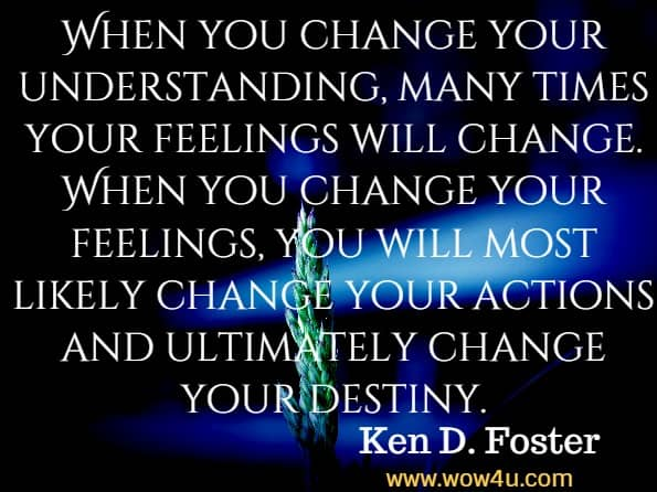 When you change your understanding, many times your feelings will change. When you change your feelings, you will most likely change your actions and ultimately change your destiny. Ken D. Foster, Ask and You Will Succeed