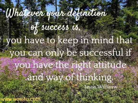 Whatever your definition of success is, you have to keep in mind that you  can only be successful if you have the right attitude and way of thinking.   Jason Williams