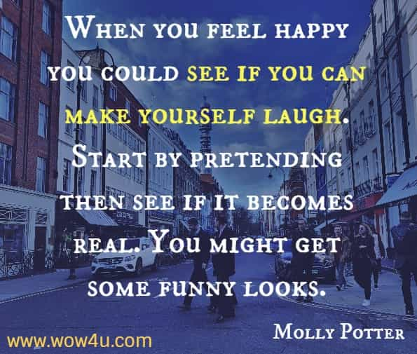 When you feel happy you could see if you can make yourself laugh. Start by pretending then see if it becomes real. You might get some funny looks. Molly Potter, How are you feeling today?