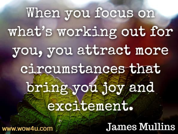 When you focus on what's working out for you, you attract more circumstances that bring you joy and excitement. James Mullins, Law of attraction