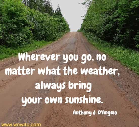 Wherever you go, no matter what the weather,  always bring your own sunshine.  Anthony J. D'Angelo