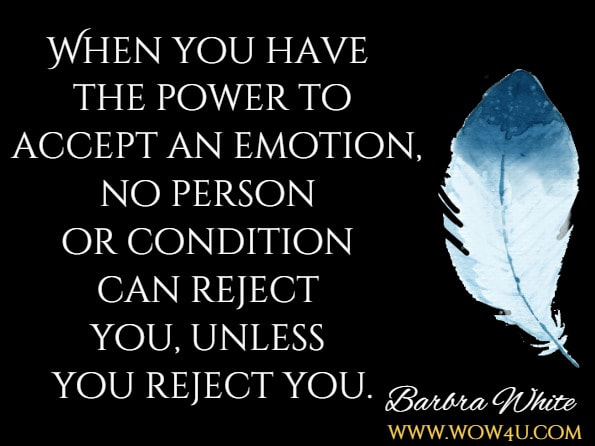 When you have the power to accept an emotion, no person or condition can reject you, unless you reject you.Barbra White