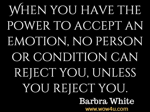 When you have the power to accept an emotion, no person or condition can reject you, unless you reject you. Barbra White