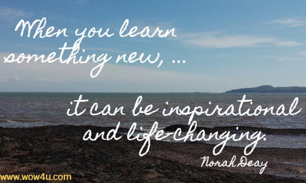 When you learn something new, ...  it can be inspirational and life-changing. Norah Deay