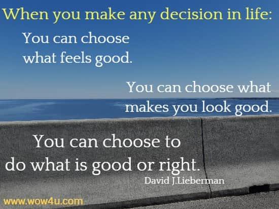 When you make any decision in life: You can choose what feels good. You can choose what makes you look good. You can choose to do what is good or right.     David J.Lieberman