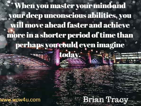 When you master your mind and your deep unconscious abilities, you will move ahead faster and achieve more in a shorter period of time than perhaps you could even imagine today. Brian Tracy, Transform.