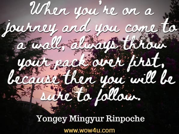 When you're on a journey and you come to a wall, always throw your pack over first, because then you will be sure to follow. Yongey Mingyur Rinpoche, In Love With The World
