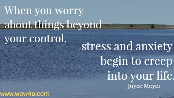 When you worry about things beyond your control, stress and anxiety begin to creep into your life. Joyce Meyer