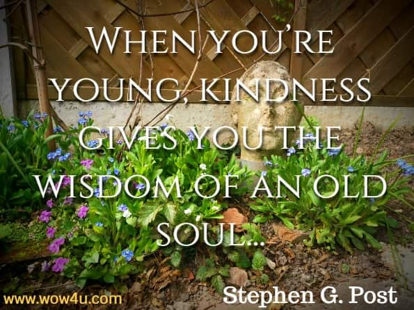 When you're young, kindness gives you the wisdom of an old soul. And when you get a little older, kindness can keep you young.Stephen G. Post, Ph.D.