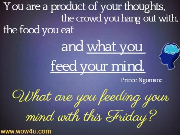 You are a product of your thoughts, the crowd you hang out with, the food you eat and what you feed your mind. Prince Ngomane What are you feeding your mind with this Friday?