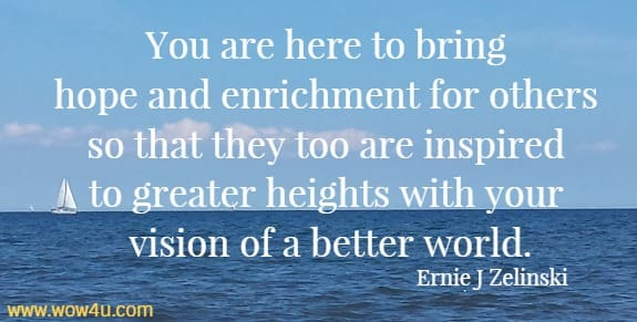 You are here to bring hope and enrichment for others so that they too are inspired to greater heights with your vision of a better world.   Ernie J Zelinski