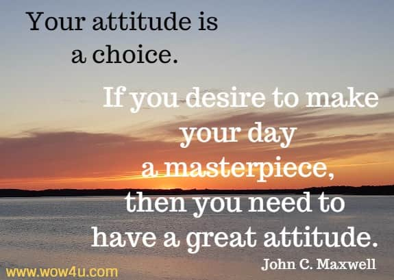 Your attitude is a choice. If you desire to make your day a masterpiece, then you need to have a great attitude.     John C. Maxwell