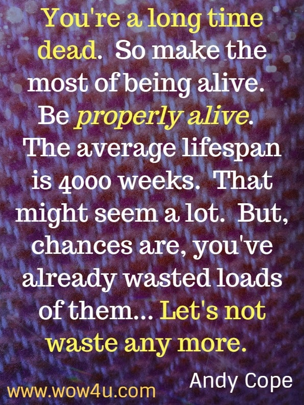 You're a long time dead.  So make the most of being alive.  Be properly alive.  The average lifespan is 4000 weeks.  That might seem a lot.  But, chances are, you've already wasted loads of them...  Let's not waste any more.  The Art of being a brilliant teenager.  Andy Cope.