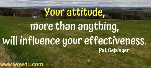 Your attitude, more than anything, will influence your effectiveness.   Pat Gelsinger