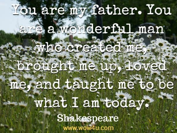 You are my father. You are a wonderful man who created me, brought me up, loved me, and taught me to be what I am today. Shakespeare