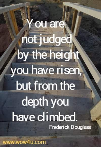 You are not judged by the height you have risen,  but from the depth you have climbed. Frederick Douglass