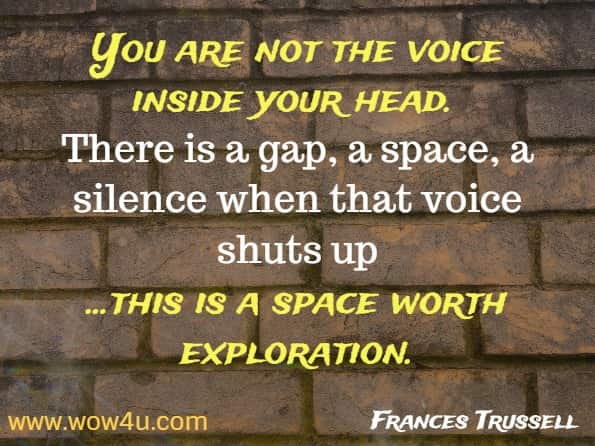 You are not the voice inside your head. There is a gap, a space, a silence when that voice shuts up. And this is a space worth exploration. Frances Trussell,  You Are Not Your Thoughts