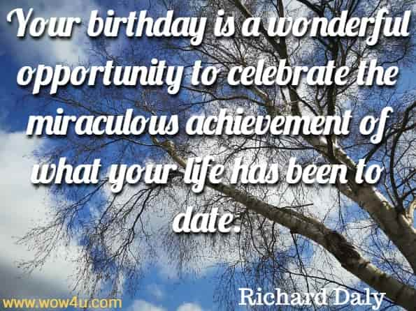 Your birthday is a wonderful opportunity to celebrate the miraculous achievement of what your life has been to date. Richard Daly,  God's Little Book of Hope