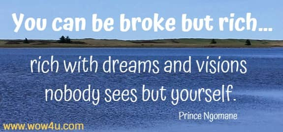 You can be broke but rich… rich with dreams and visions nobody sees but yourself. Prince Ngomane