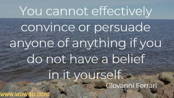 You cannot effectively convince or persuade anyone of anything if you do not have a belief in it yourself.    Giovanni Ferrari