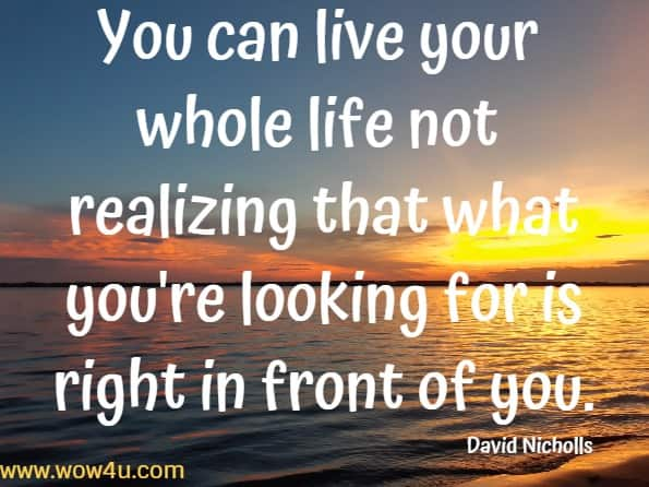 You can live your whole life not realizing that what you're looking for is right in front of you.    David Nicholls