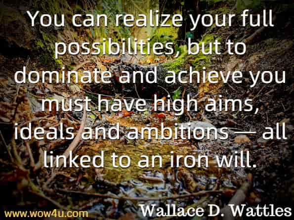 You can realize your full possibilities, but to dominate and achieve you must have high aims, ideals and ambitions — all linked to an iron will. Wallace D. Wattles The Prosperity Bible.