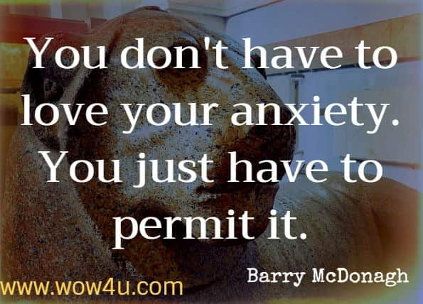 You don't have to love your anxiety. You just have to permit it. Barry McDonagh. Dare: The New Way to End Anxiety and Stop Panic Attacks Fast