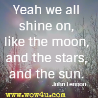Yeah we all shine on, like the moon, and the stars, and the sun.  John Lennon