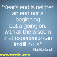 Year's end is neither an end nor a beginning but a going on, with all the wisdom that experience can instill in us. Hal Borland