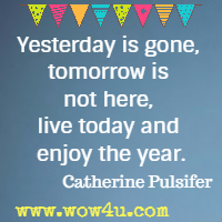 Yesterday is gone, tomorrow is not here, live today and enjoy the year.