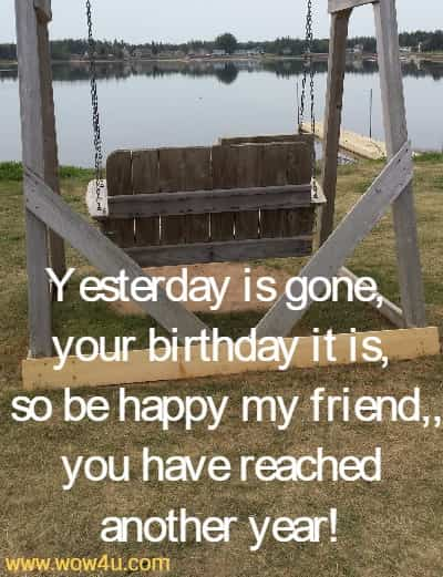 Yesterday is gone, your birthday it is,  so be happy my friend, and you have reached another year!